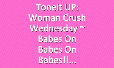Toneit UP: Woman Crush Wednesday ~ babes on babes on babes!!