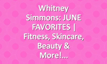 Whitney Simmons: JUNE FAVORITES | Fitness, Skincare, Beauty & More!