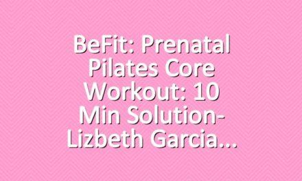 BeFit: Prenatal Pilates Core Workout: 10 Min Solution- Lizbeth Garcia