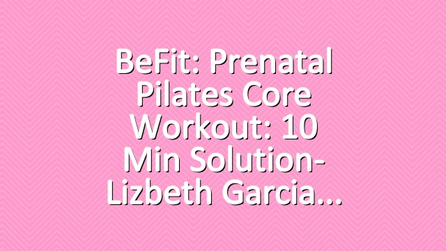BeFit: Prenatal Pilates Core Workout: 10 Min Solution- Lizbeth Garcia