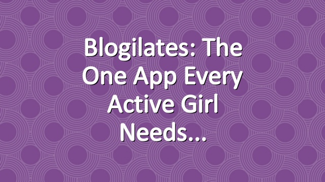 Blogilates: The one app every active girl needs