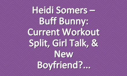 Heidi Somers – Buff Bunny: Current Workout Split, Girl Talk, & New Boyfriend?