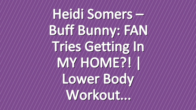 Heidi Somers – Buff Bunny: FAN tries getting in MY HOME?! | Lower Body Workout