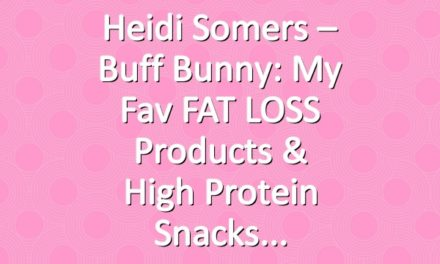 Heidi Somers – Buff Bunny: My Fav FAT LOSS Products & High Protein Snacks