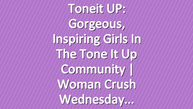 Toneit UP: Gorgeous, Inspiring Girls in the Tone It Up Community | Woman Crush Wednesday
