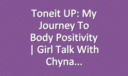 Toneit UP: My Journey To Body Positivity | Girl Talk With Chyna