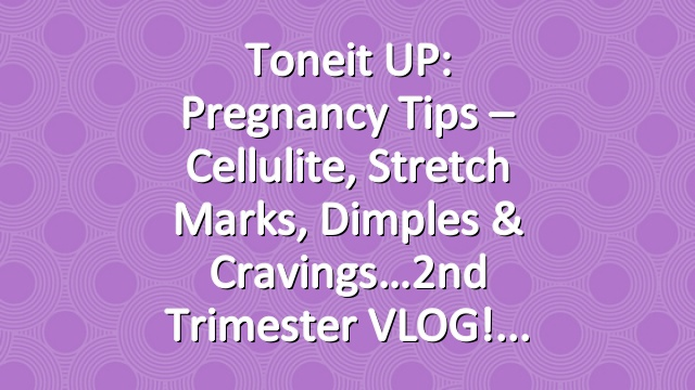 Toneit UP: Pregnancy Tips – Cellulite, stretch marks, dimples & cravings…2nd Trimester VLOG!