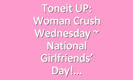 Toneit UP: Woman Crush Wednesday ~ National Girlfriends' Day!