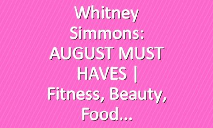 Whitney Simmons: AUGUST MUST HAVES | Fitness, Beauty, Food