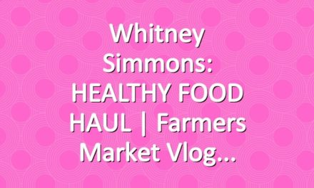 Whitney Simmons: HEALTHY FOOD HAUL | Farmers Market Vlog