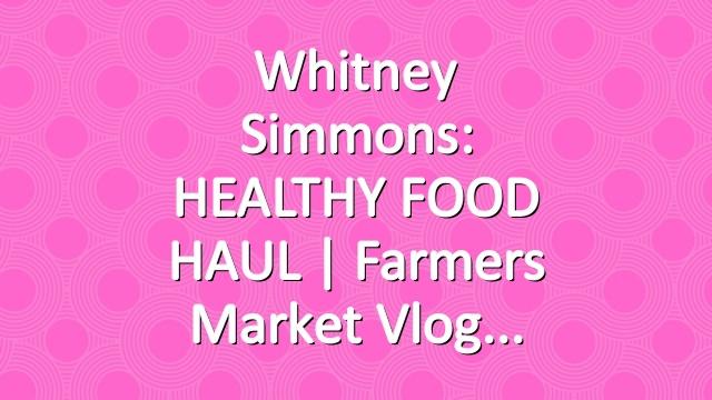 Whitney Simmons: HEALTHY FOOD HAUL | Farmers Market Vlog