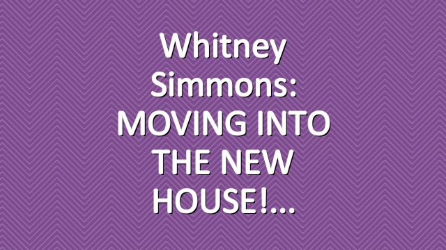 Whitney Simmons: MOVING INTO THE NEW HOUSE!