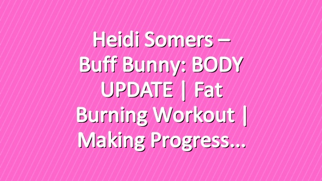 Heidi Somers – Buff Bunny: BODY UPDATE | Fat Burning Workout | Making Progress