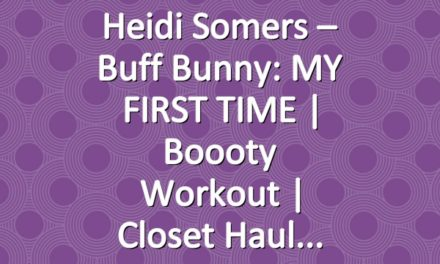 Heidi Somers – Buff Bunny: MY FIRST TIME   Boooty Workout   Closet Haul