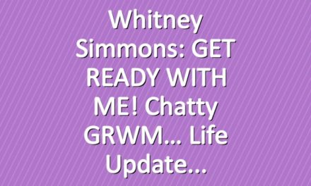 Whitney Simmons: GET READY WITH ME! Chatty GRWM… Life Update
