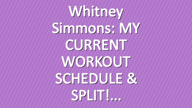 Whitney Simmons: MY CURRENT WORKOUT SCHEDULE & SPLIT!