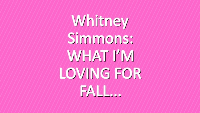 Whitney Simmons: WHAT I'M LOVING FOR FALL