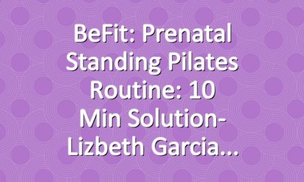 BeFit: Prenatal Standing Pilates Routine: 10 Min Solution- Lizbeth Garcia