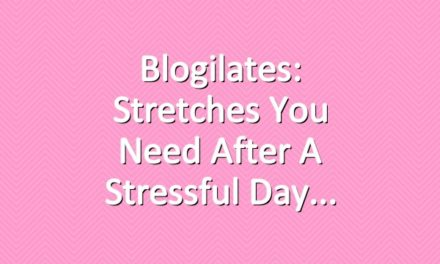 Blogilates: Stretches You Need After a Stressful Day