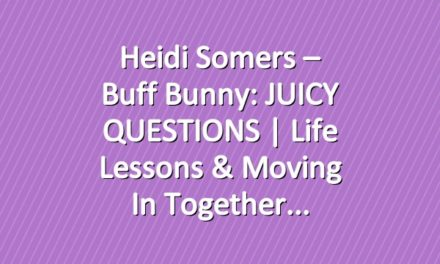 Heidi Somers – Buff Bunny: JUICY QUESTIONS | Life lessons & Moving in together