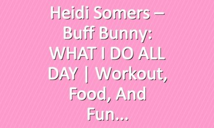 Heidi Somers – Buff Bunny: WHAT I DO ALL DAY   Workout, Food, and Fun