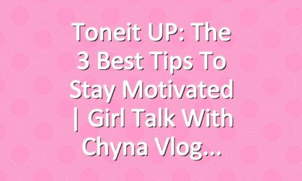 Toneit UP: The 3 Best Tips To Stay Motivated | Girl Talk With Chyna Vlog