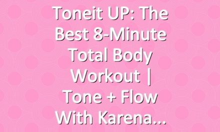 Toneit UP: The Best 8-Minute Total Body Workout | Tone + Flow With Karena
