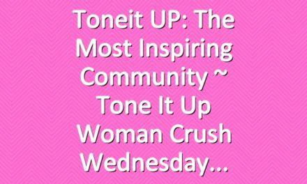 Toneit UP: The Most Inspiring Community  ~ Tone It Up Woman Crush Wednesday