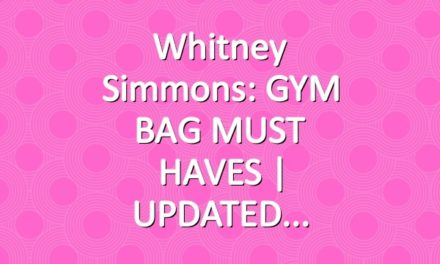 Whitney Simmons: GYM BAG MUST HAVES | UPDATED