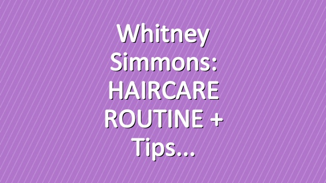 Whitney Simmons: HAIRCARE ROUTINE + Tips