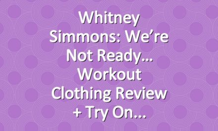 Whitney Simmons: We're Not Ready… Workout Clothing Review + Try On