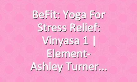 BeFit: Yoga for Stress Relief: Vinyasa 1 | Element- Ashley Turner