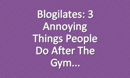 Blogilates: 3 Annoying Things People Do After the Gym