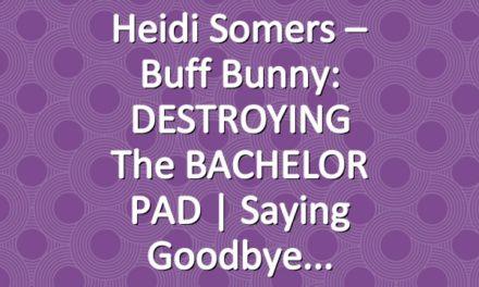 Heidi Somers – Buff Bunny: DESTROYING the BACHELOR PAD | Saying Goodbye