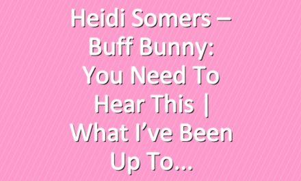 Heidi Somers – Buff Bunny: You Need To Hear This | What I've been Up To