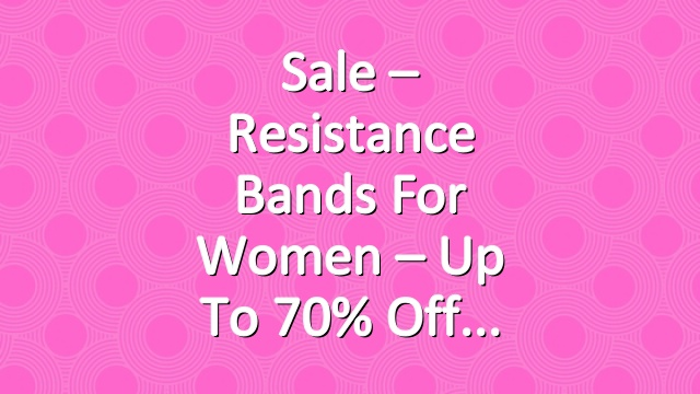 Sale – Resistance Bands for Women – Up To 70% Off