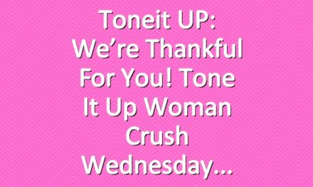 Toneit UP: We're Thankful For You! Tone It Up Woman Crush Wednesday