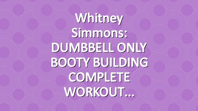 Whitney Simmons: DUMBBELL ONLY BOOTY BUILDING COMPLETE WORKOUT