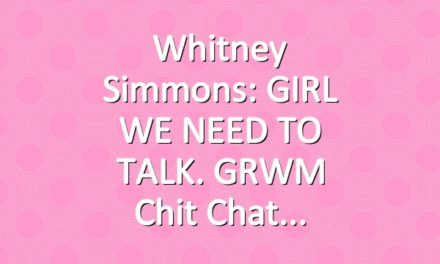 Whitney Simmons: GIRL WE NEED TO TALK. GRWM Chit Chat
