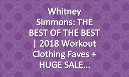Whitney Simmons: THE BEST OF THE BEST | 2018 workout clothing faves + HUGE SALE