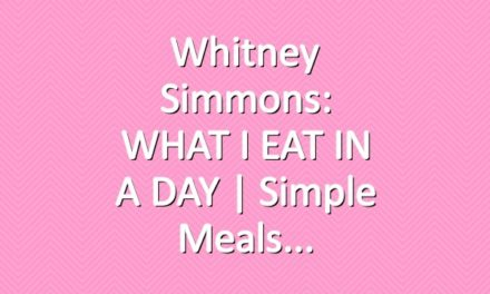 Whitney Simmons: WHAT I EAT IN A DAY | Simple Meals