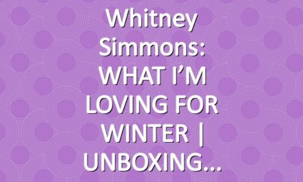 Whitney Simmons: WHAT I'M LOVING FOR WINTER | UNBOXING