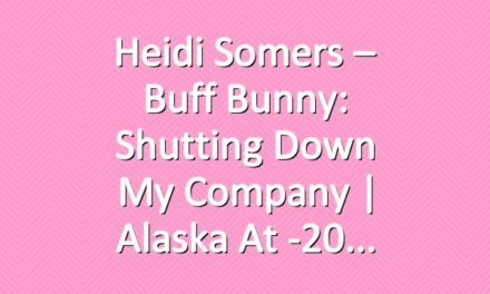Heidi Somers – Buff Bunny: Shutting Down My Company | Alaska at -20