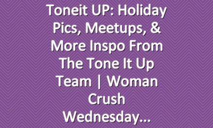 Toneit UP: Holiday Pics, Meetups, & More Inspo From the Tone It Up Team   Woman Crush Wednesday