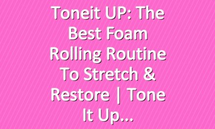 Toneit UP: The Best Foam Rolling Routine To Stretch & Restore | Tone It Up