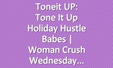 Toneit UP: Tone It Up Holiday Hustle Babes | Woman Crush Wednesday