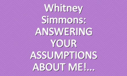 Whitney Simmons: ANSWERING YOUR ASSUMPTIONS ABOUT ME!