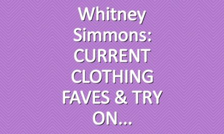Whitney Simmons: CURRENT CLOTHING FAVES & TRY ON