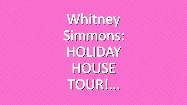 Whitney Simmons: HOLIDAY HOUSE TOUR!