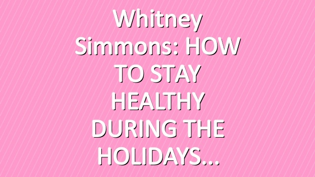 Whitney Simmons: HOW TO STAY HEALTHY DURING THE HOLIDAYS